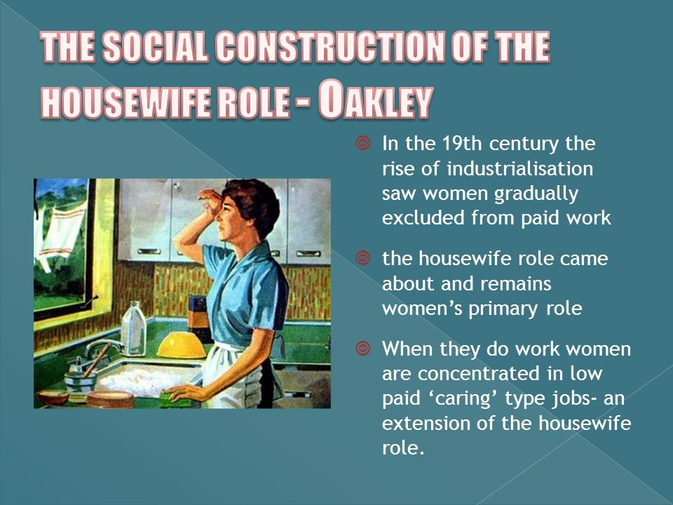  In the 19th century the rise of industrialisation saw women gradually excluded from paid work  the housewife role came about and remains women's primary role  When they do work women are concentrated in low paid 'caring' type jobs- an extension of the housewife role.