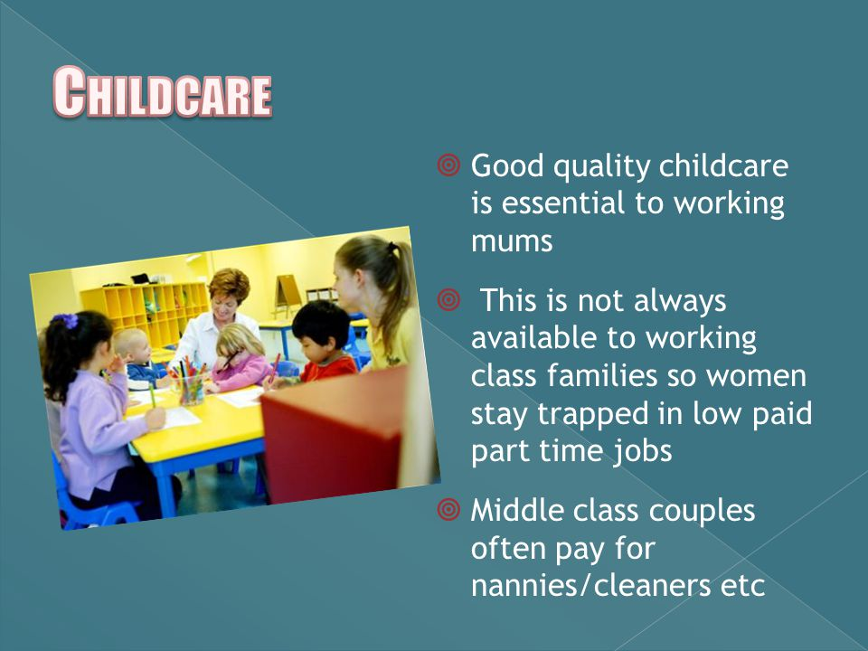  Good quality childcare is essential to working mums  This is not always available to working class families so women stay trapped in low paid part time jobs  Middle class couples often pay for nannies/cleaners etc