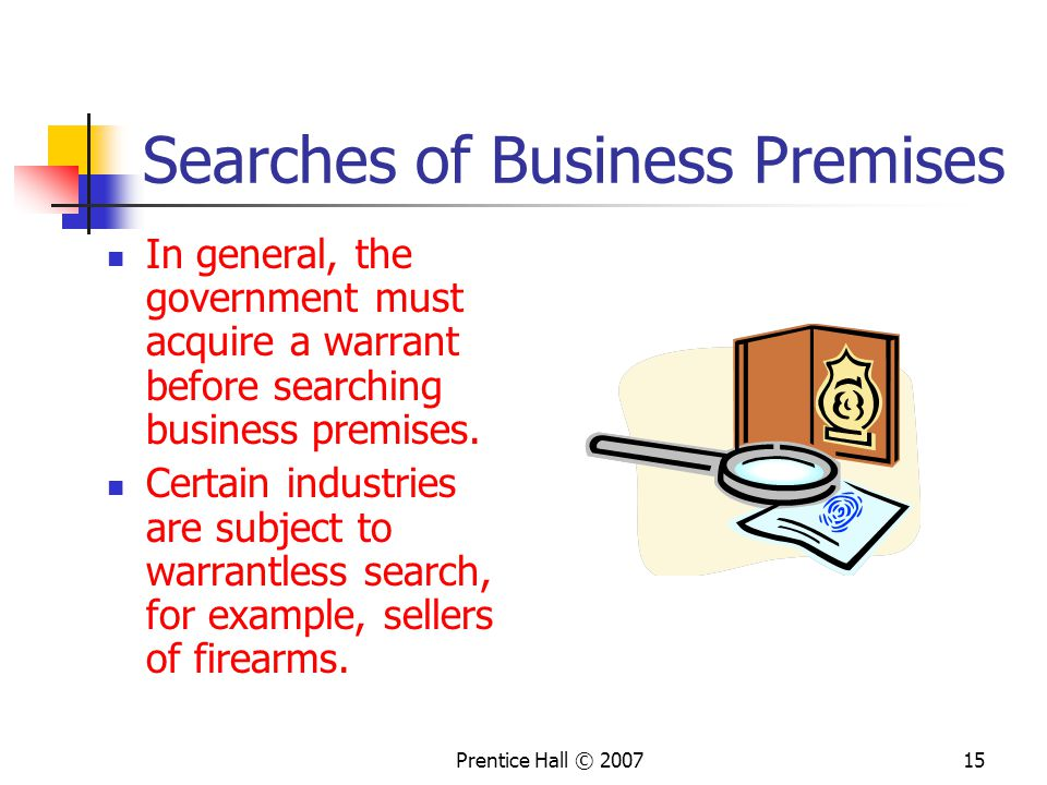 Prentice Hall © 200715 Searches of Business Premises In general, the government must acquire a warrant before searching business premises.