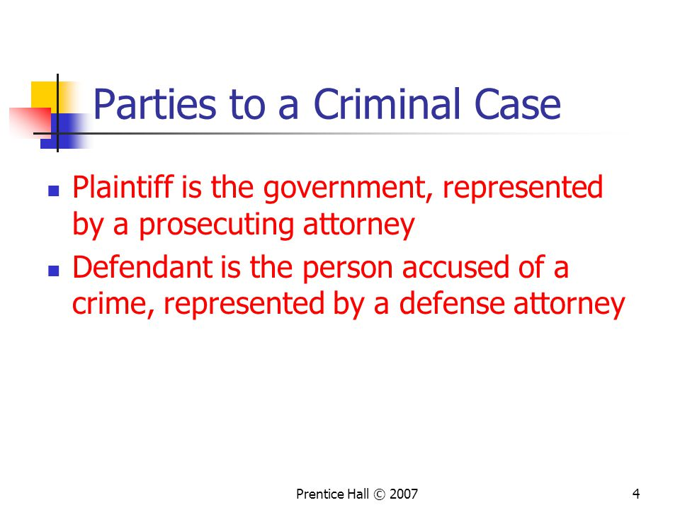 Prentice Hall © 20074 Parties to a Criminal Case Plaintiff is the government, represented by a prosecuting attorney Defendant is the person accused of a crime, represented by a defense attorney