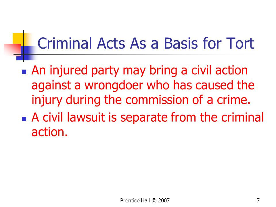 Prentice Hall © 20077 Criminal Acts As a Basis for Tort An injured party may bring a civil action against a wrongdoer who has caused the injury during the commission of a crime.