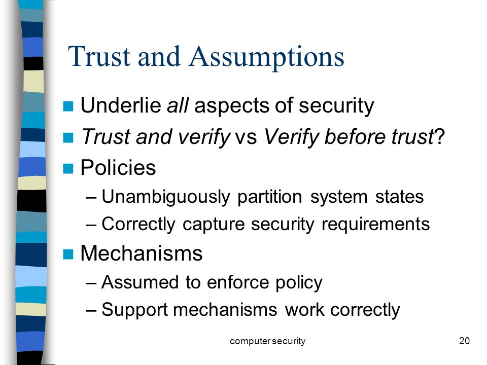 20 Trust and Assumptions Underlie all aspects of security Trust and verify vs Verify before trust.