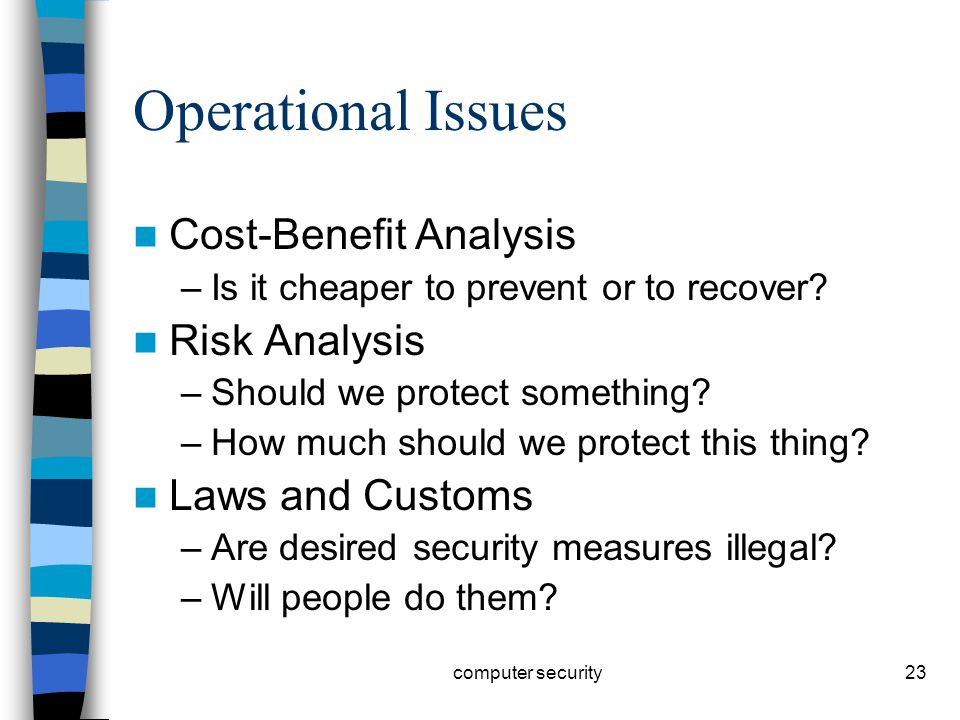 23 Operational Issues Cost-Benefit Analysis –Is it cheaper to prevent or to recover.