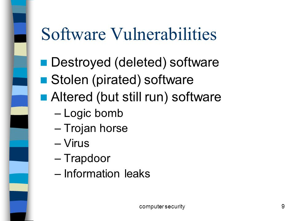 9 Software Vulnerabilities Destroyed (deleted) software Stolen (pirated) software Altered (but still run) software –Logic bomb –Trojan horse –Virus –Trapdoor –Information leaks computer security