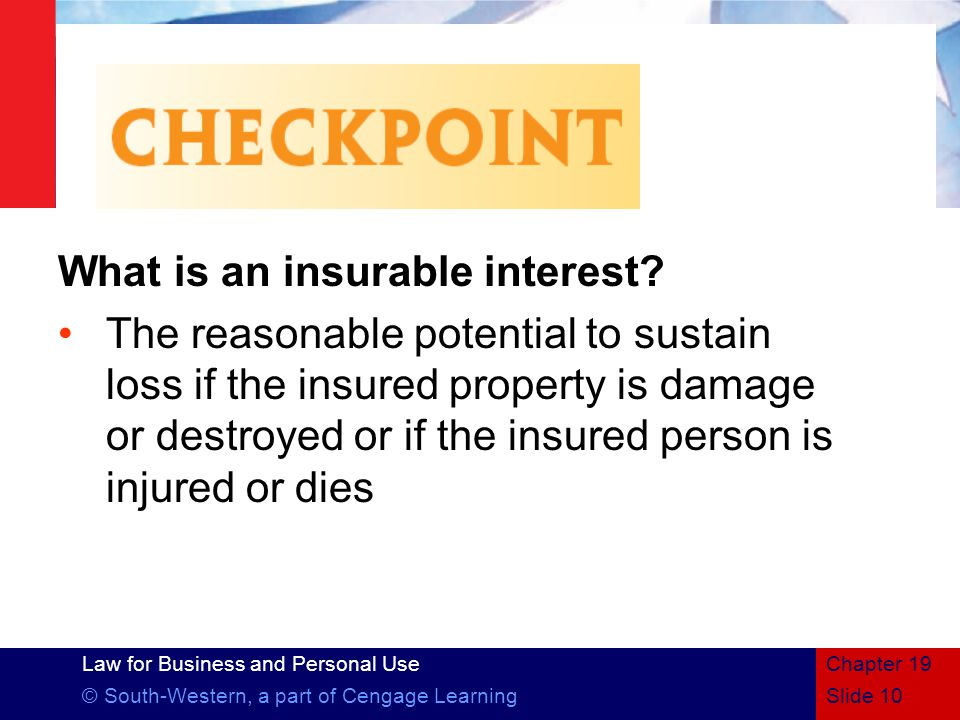 Law for Business and Personal Use © South-Western, a part of Cengage LearningSlide 10 Chapter 19 What is an insurable interest.