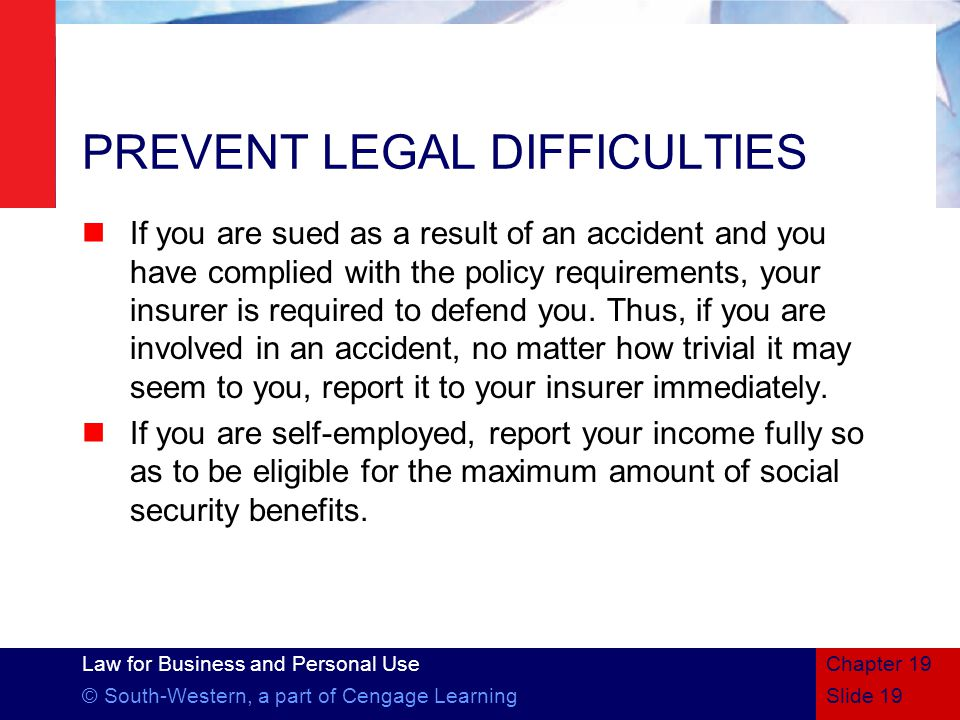 Law for Business and Personal Use © South-Western, a part of Cengage LearningSlide 19 Chapter 19 PREVENT LEGAL DIFFICULTIES If you are sued as a result of an accident and you have complied with the policy requirements, your insurer is required to defend you.