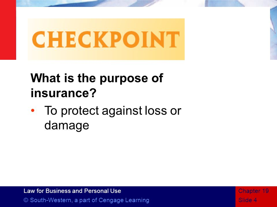 Law for Business and Personal Use © South-Western, a part of Cengage LearningSlide 4 Chapter 19 What is the purpose of insurance.