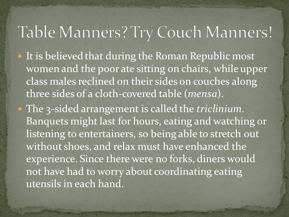 It is believed that during the Roman Republic most women and the poor ate sitting on chairs, while upper class males reclined on their sides on couches along three sides of a cloth-covered table (mensa).