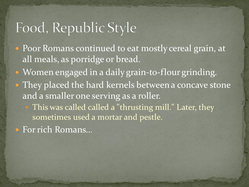 Poor Romans continued to eat mostly cereal grain, at all meals, as porridge or bread.
