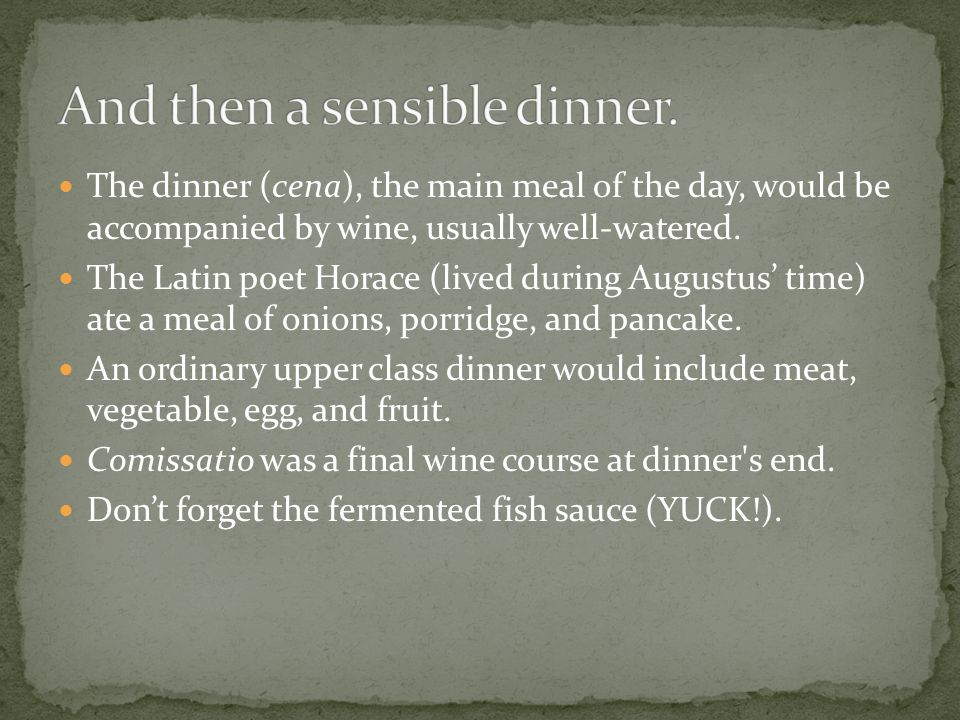 The dinner (cena), the main meal of the day, would be accompanied by wine, usually well-watered.