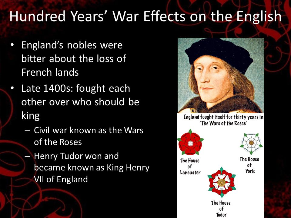 Hundred Years' War Effects on the English England's nobles were bitter about the loss of French lands Late 1400s: fought each other over who should be king – Civil war known as the Wars of the Roses – Henry Tudor won and became known as King Henry VII of England