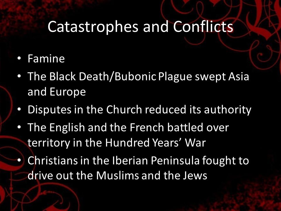Catastrophes and Conflicts Famine The Black Death/Bubonic Plague swept Asia and Europe Disputes in the Church reduced its authority The English and the French battled over territory in the Hundred Years' War Christians in the Iberian Peninsula fought to drive out the Muslims and the Jews