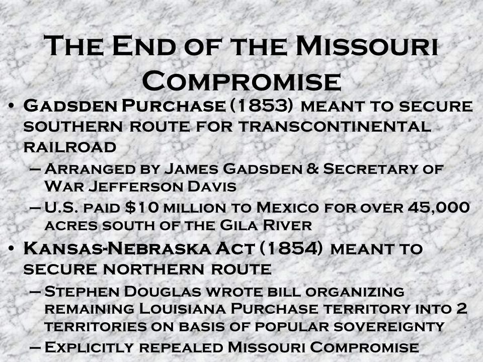 The End of the Missouri Compromise Gadsden Purchase (1853) meant to secure southern route for transcontinental railroad –Arranged by James Gadsden & Secretary of War Jefferson Davis –U.S.