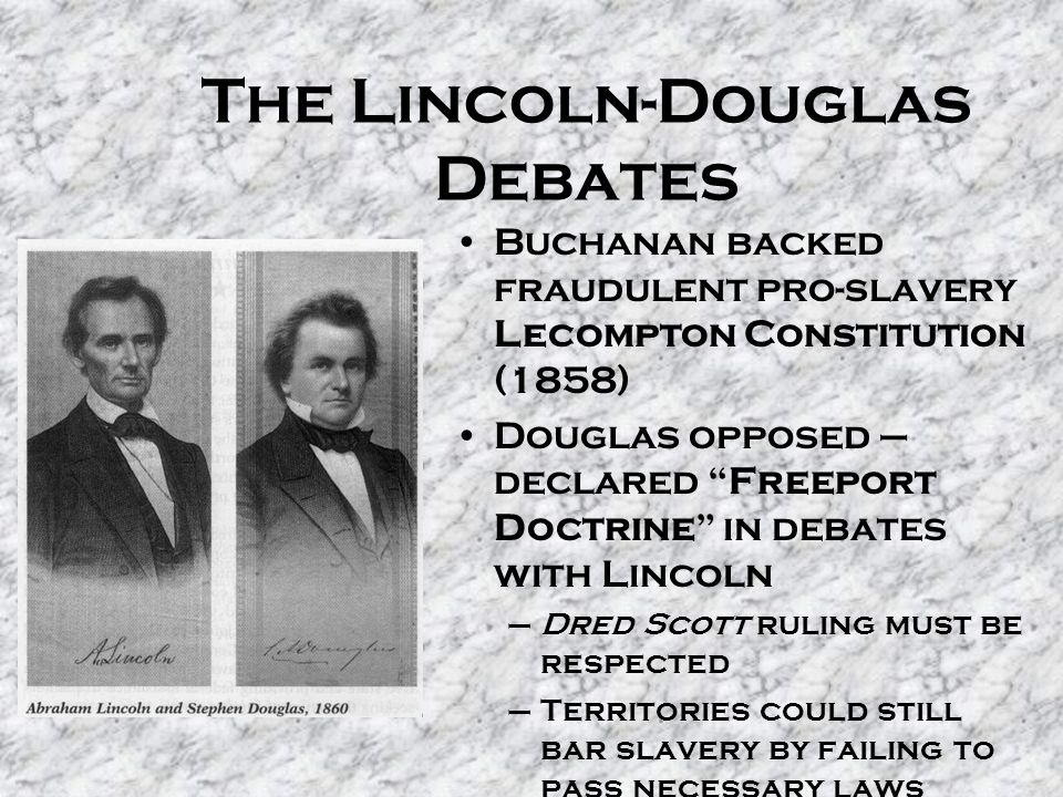 The Lincoln-Douglas Debates Buchanan backed fraudulent pro-slavery Lecompton Constitution (1858) Douglas opposed – declared Freeport Doctrine in debates with Lincoln –Dred Scott ruling must be respected –Territories could still bar slavery by failing to pass necessary laws –Lincoln pointed out inherent contradiction