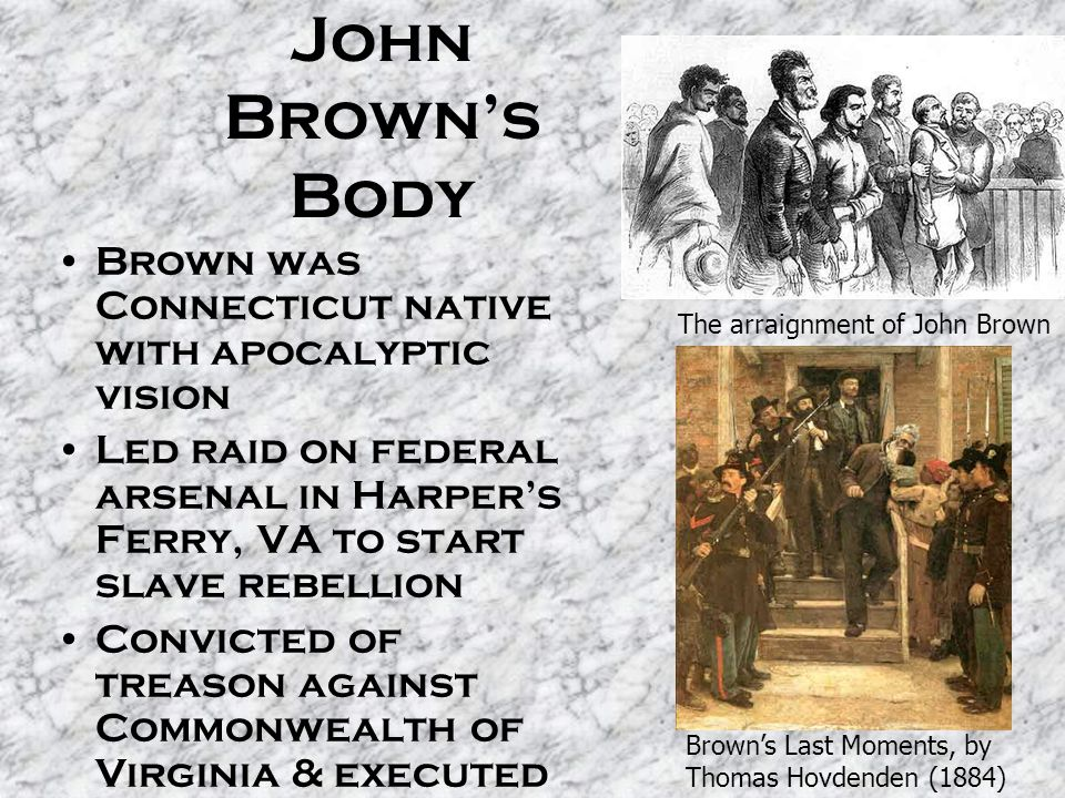 John Brown's Body Brown was Connecticut native with apocalyptic vision Led raid on federal arsenal in Harper's Ferry, VA to start slave rebellion Convicted of treason against Commonwealth of Virginia & executed Became martyr to abolitionists The arraignment of John Brown Brown's Last Moments, by Thomas Hovdenden (1884)