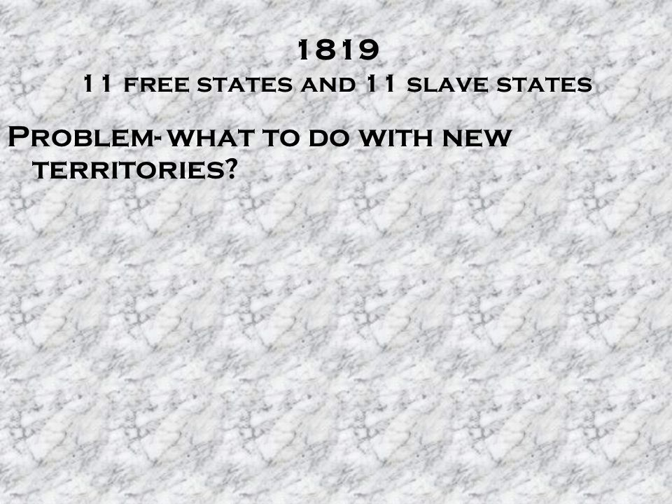 free states and 11 slave states Problem- what to do with new territories