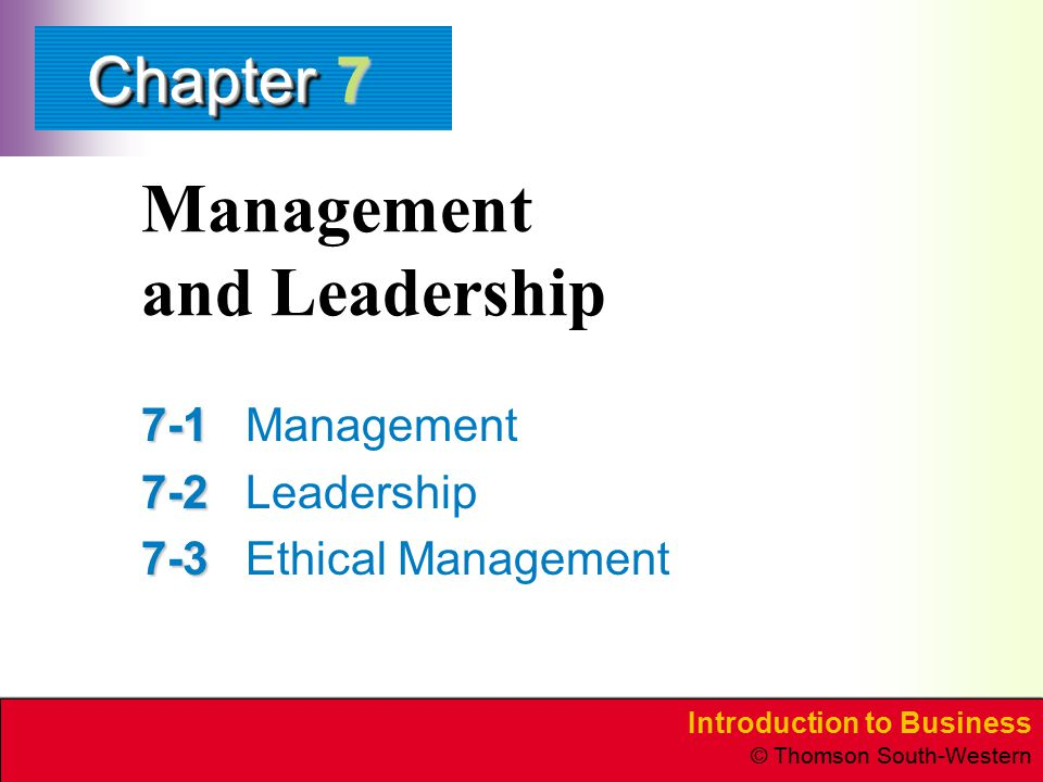 Introduction to Business © Thomson South-Western ChapterChapter Management and Leadership 7-1 7-1Management 7-2 7-2Leadership 7-3 7-3Ethical Managemen