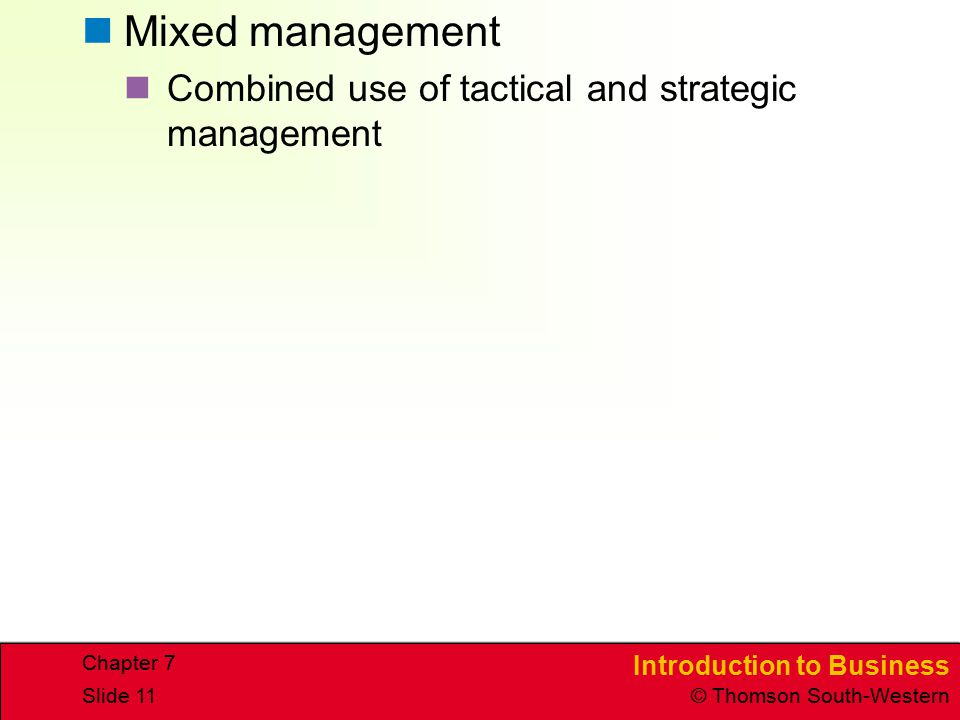 Introduction to Business © Thomson South-Western Chapter 7 Slide 11 Mixed management Combined use of tactical and strategic management