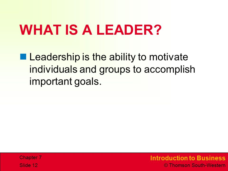 Introduction to Business © Thomson South-Western Chapter 7 Slide 12 WHAT IS A LEADER? Leadership is the ability to motivate individuals and groups to