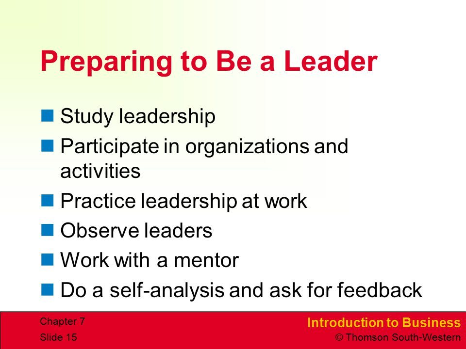 Introduction to Business © Thomson South-Western Chapter 7 Slide 15 Preparing to Be a Leader Study leadership Participate in organizations and activit