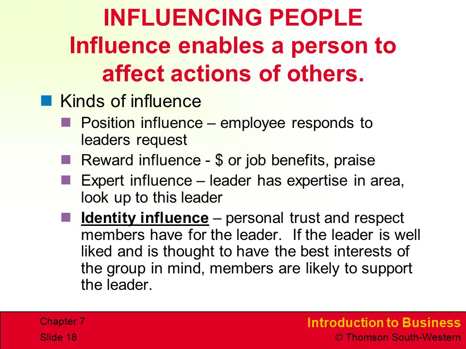 Introduction to Business © Thomson South-Western Chapter 7 Slide 18 INFLUENCING PEOPLE Influence enables a person to affect actions of others. Kinds o