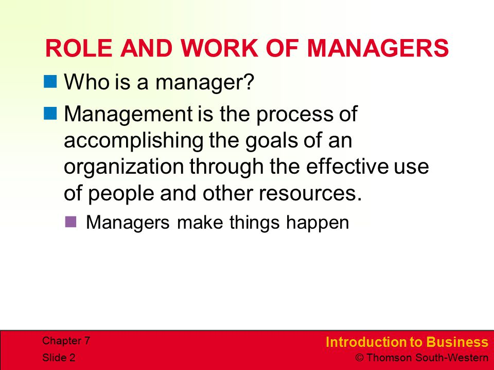 Introduction to Business © Thomson South-Western Chapter 7 Slide 2 ROLE AND WORK OF MANAGERS Who is a manager? Management is the process of accomplish