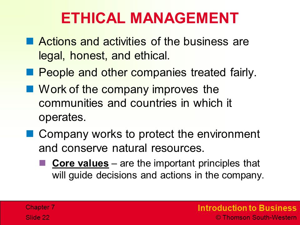 Introduction to Business © Thomson South-Western Chapter 7 Slide 22 ETHICAL MANAGEMENT Actions and activities of the business are legal, honest, and e