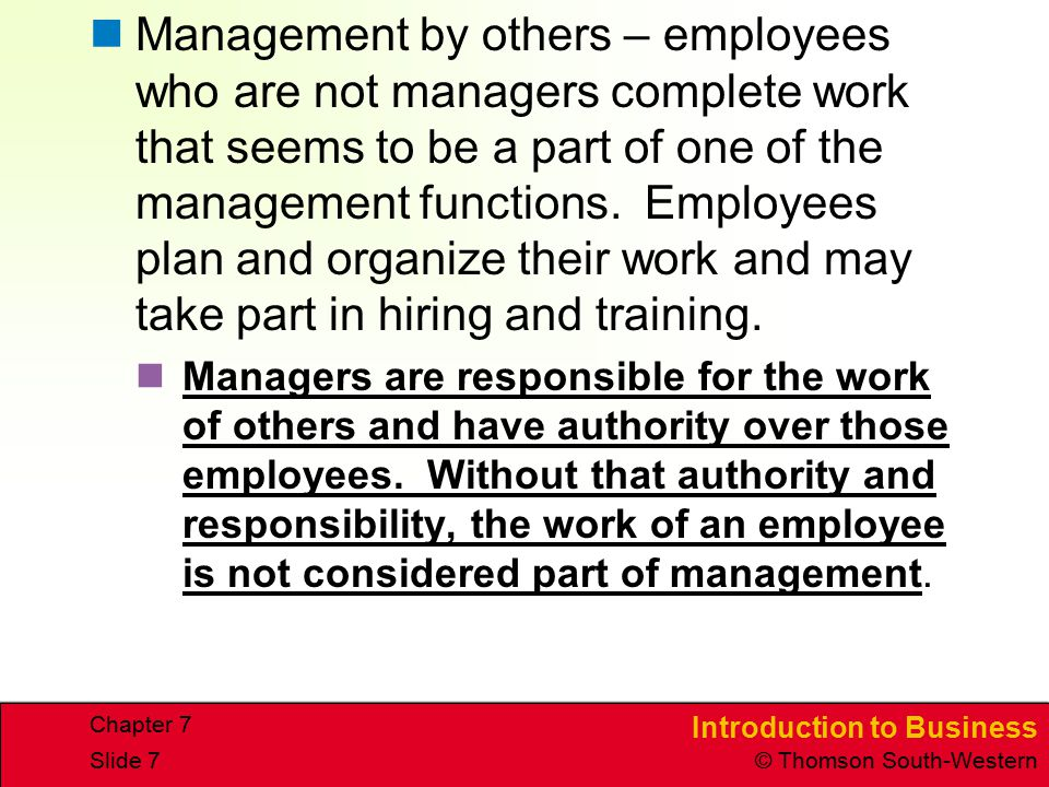 Introduction to Business © Thomson South-Western Chapter 7 Slide 7 Management by others – employees who are not managers complete work that seems to b