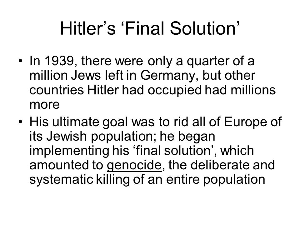 Hitler's 'Final Solution' In 1939, there were only a quarter of a million Jews left in Germany, but other countries Hitler had occupied had millions more His ultimate goal was to rid all of Europe of its Jewish population; he began implementing his 'final solution', which amounted to genocide, the deliberate and systematic killing of an entire population