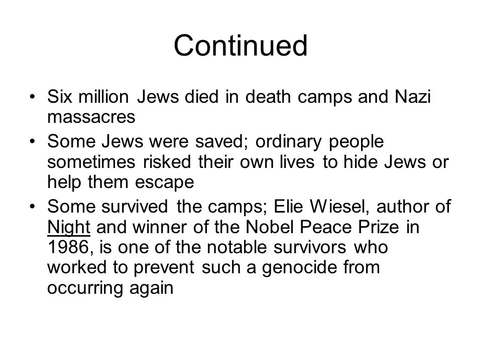 Continued Six million Jews died in death camps and Nazi massacres Some Jews were saved; ordinary people sometimes risked their own lives to hide Jews or help them escape Some survived the camps; Elie Wiesel, author of Night and winner of the Nobel Peace Prize in 1986, is one of the notable survivors who worked to prevent such a genocide from occurring again