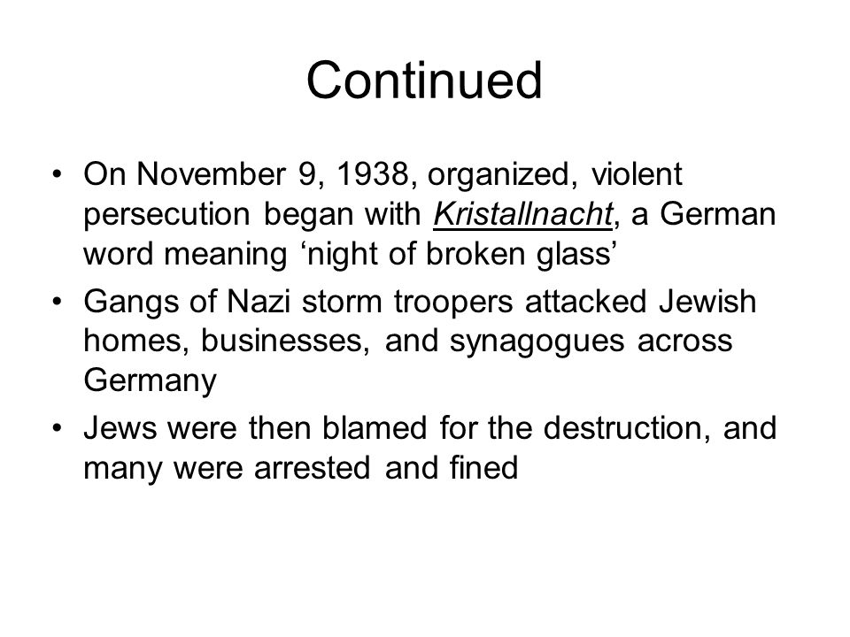 Continued On November 9, 1938, organized, violent persecution began with Kristallnacht, a German word meaning 'night of broken glass' Gangs of Nazi storm troopers attacked Jewish homes, businesses, and synagogues across Germany Jews were then blamed for the destruction, and many were arrested and fined