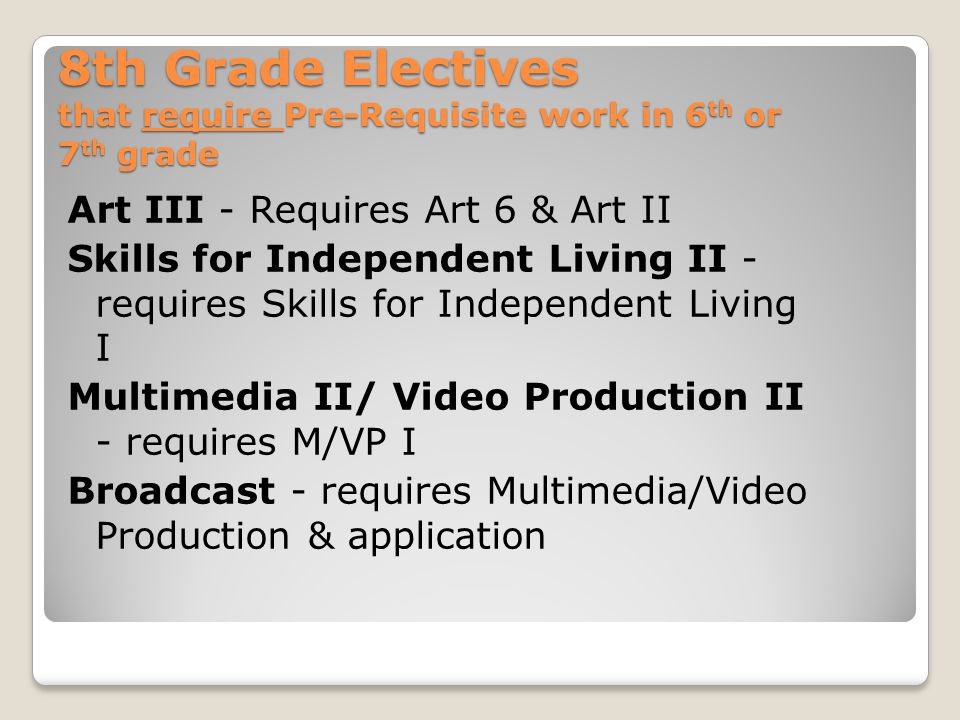 8th Grade Electives that require Pre-Requisite work in 6 th or 7 th grade Art III - Requires Art 6 & Art II Skills for Independent Living II - requires Skills for Independent Living I Multimedia II/ Video Production II - requires M/VP I Broadcast - requires Multimedia/Video Production & application