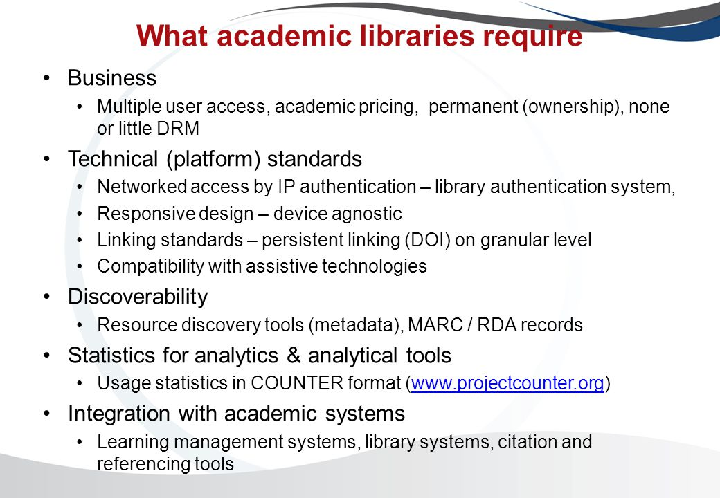 What academic libraries require Business Multiple user access, academic pricing, permanent (ownership), none or little DRM Technical (platform) standards Networked access by IP authentication – library authentication system, Responsive design – device agnostic Linking standards – persistent linking (DOI) on granular level Compatibility with assistive technologies Discoverability Resource discovery tools (metadata), MARC / RDA records Statistics for analytics & analytical tools Usage statistics in COUNTER format (  Integration with academic systems Learning management systems, library systems, citation and referencing tools