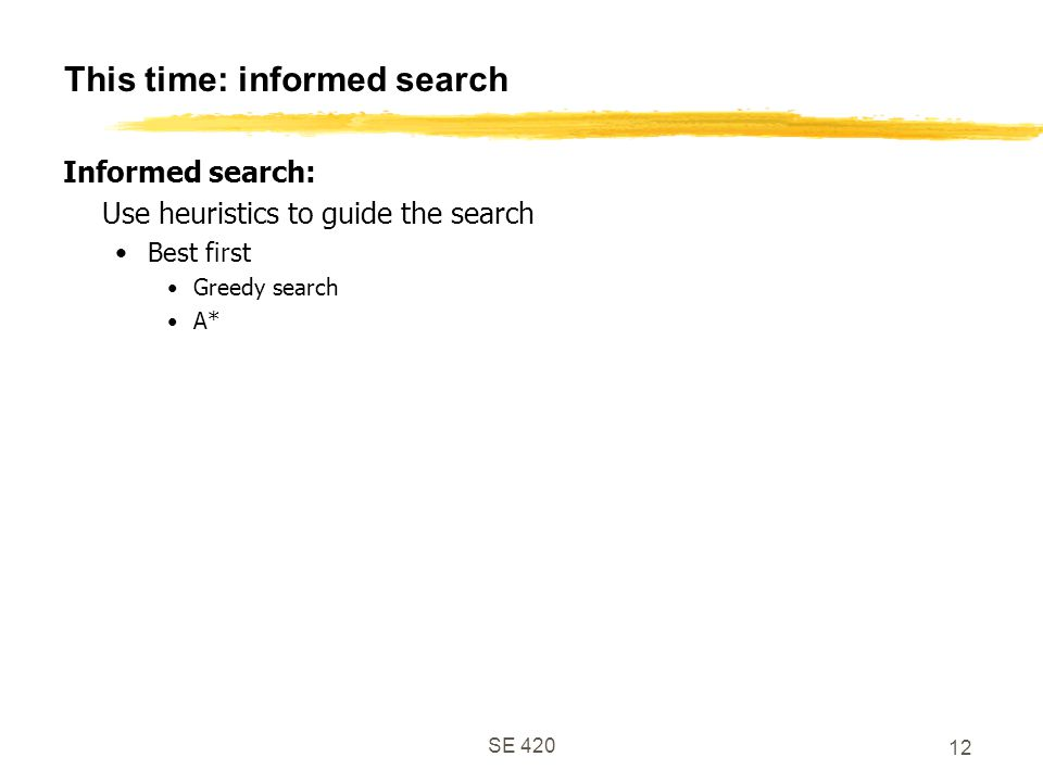 SE This time: informed search Informed search: Use heuristics to guide the search Best first Greedy search A*