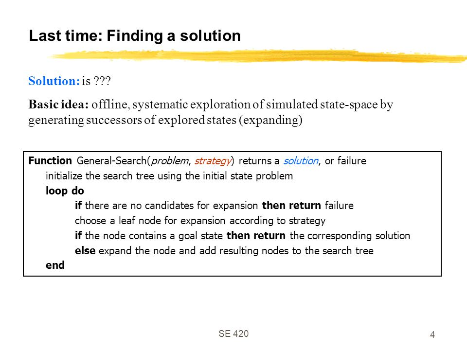 SE Last time: Finding a solution Function General-Search(problem, strategy) returns a solution, or failure initialize the search tree using the initial state problem loop do if there are no candidates for expansion then return failure choose a leaf node for expansion according to strategy if the node contains a goal state then return the corresponding solution else expand the node and add resulting nodes to the search tree end Solution: is .