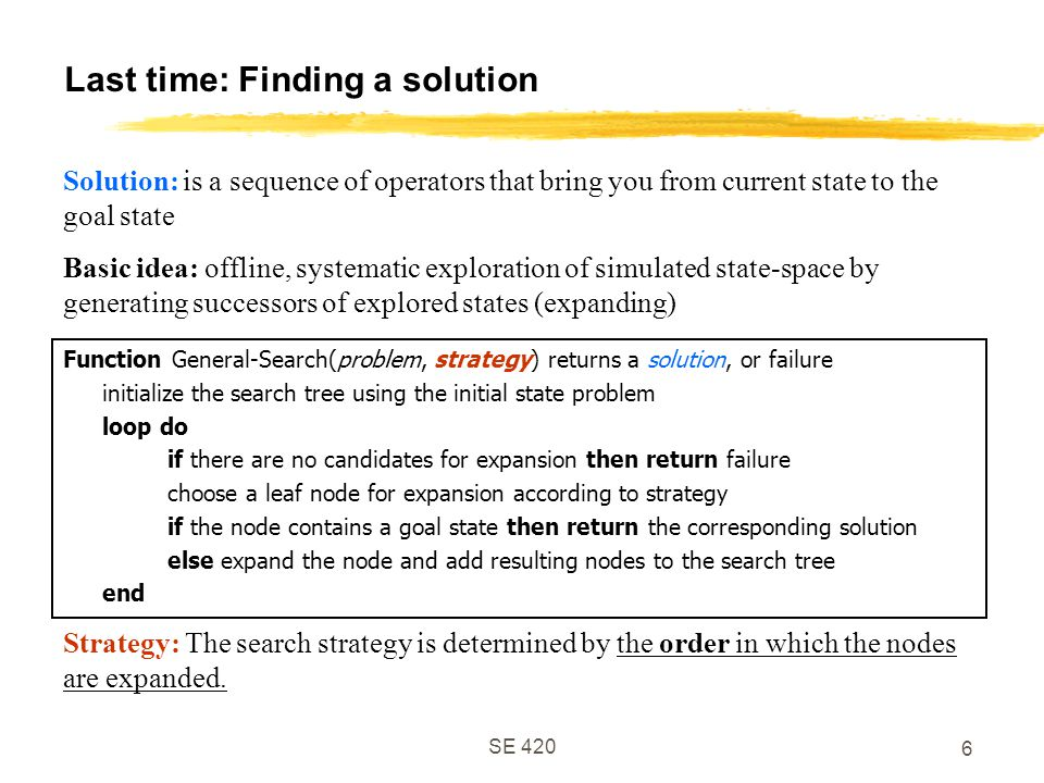 SE Last time: Finding a solution Function General-Search(problem, strategy) returns a solution, or failure initialize the search tree using the initial state problem loop do if there are no candidates for expansion then return failure choose a leaf node for expansion according to strategy if the node contains a goal state then return the corresponding solution else expand the node and add resulting nodes to the search tree end Solution: is a sequence of operators that bring you from current state to the goal state Basic idea: offline, systematic exploration of simulated state-space by generating successors of explored states (expanding) Strategy: The search strategy is determined by the order in which the nodes are expanded.