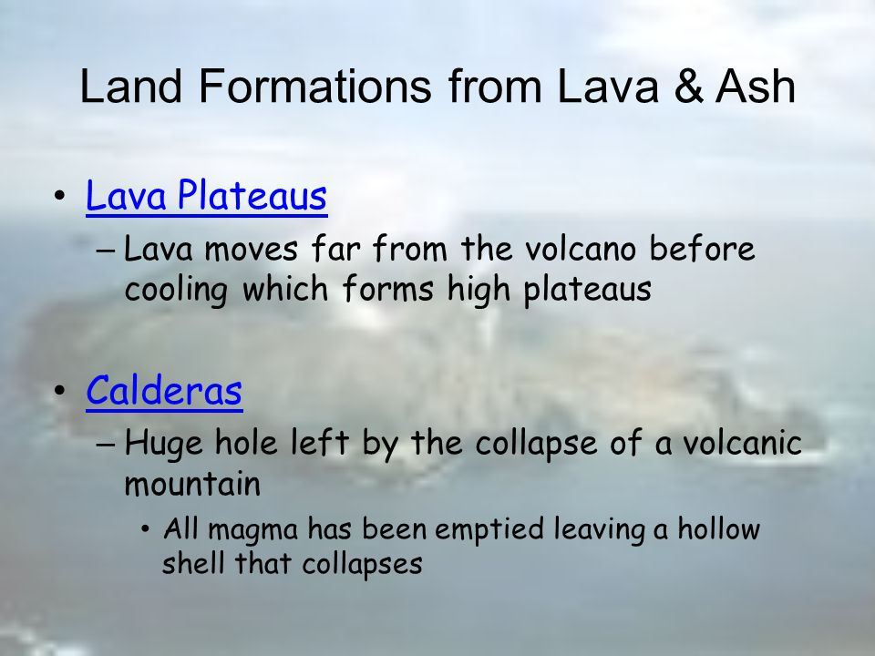 Land Formations from Lava & Ash Shield Volcano –Created by hot spots –Gently sloping Cinder Volcano –Steep –Cone-shaped hill/mountain Composite Volcano –Tall, cone-shaped mountain –Alternating layers of ash and lava