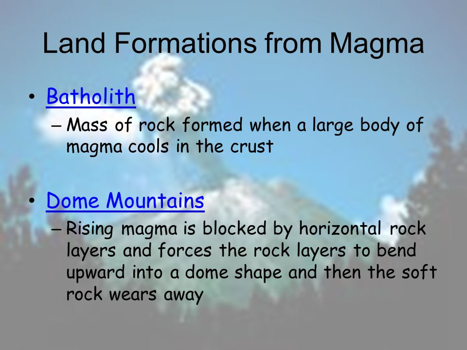 Land Formations from Magma Volcanic Neck: magma hardens in the volcanoes pipes and the soft rock wears awayVolcanic Neck: Dike: magma that was forced across rock layers hardens and the soft rock wears away Sill: magma that squeezed between rock layers hardens and the soft rock wears awaySill