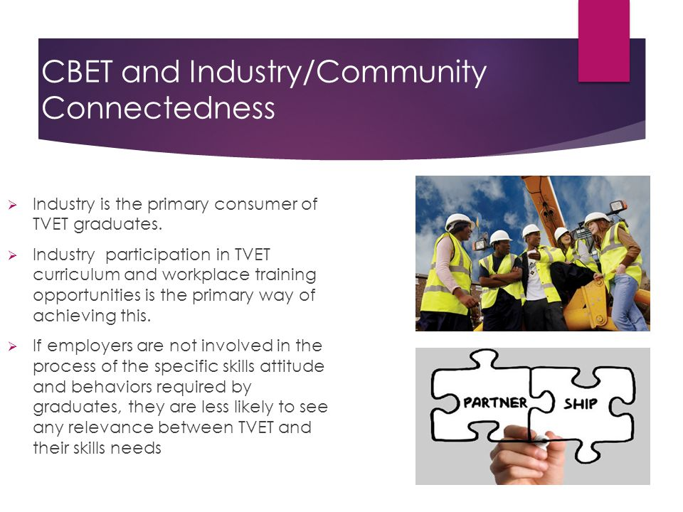CBET and Industry/Community Connectedness Why TVET Must be Linked to Industry  Industry is the primary consumer of TVET graduates.