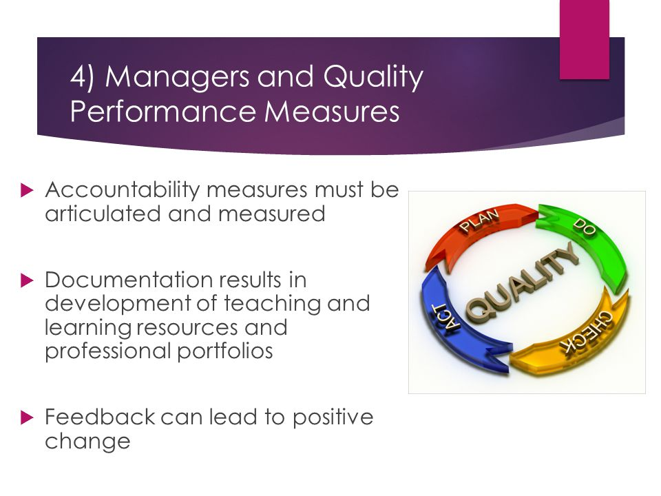 4) Managers and Quality Performance Measures  Accountability measures must be articulated and measured  Documentation results in development of teaching and learning resources and professional portfolios  Feedback can lead to positive change