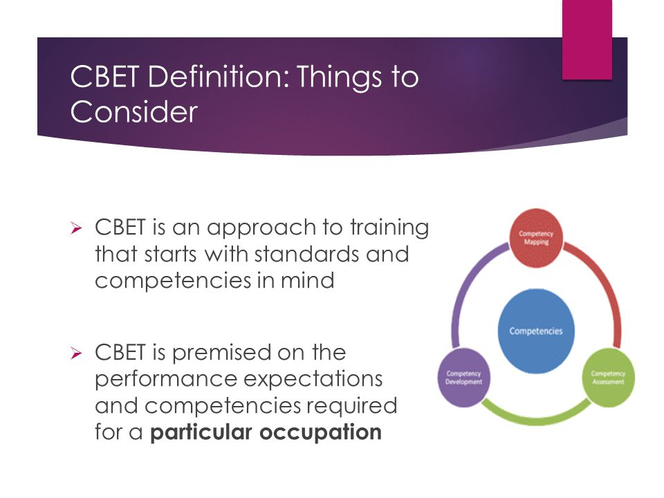 CBET Definition: Things to Consider  CBET is an approach to training that starts with standards and competencies in mind  CBET is premised on the performance expectations and competencies required for a particular occupation