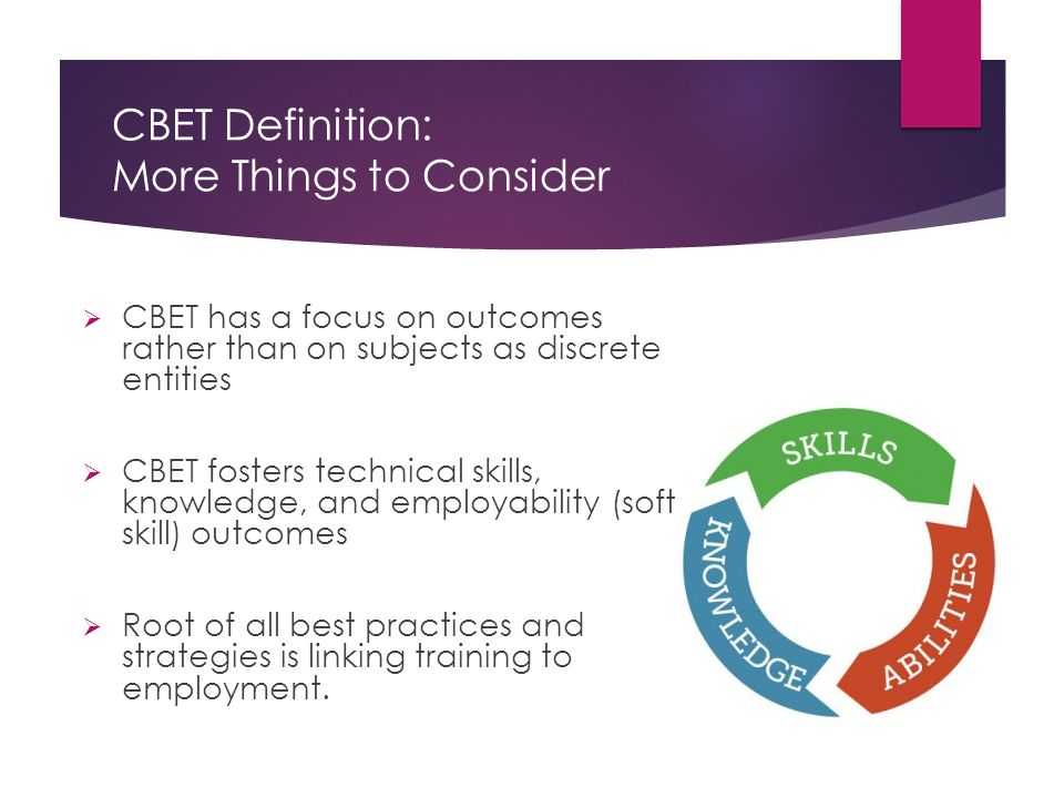 CBET Definition: More Things to Consider  CBET has a focus on outcomes rather than on subjects as discrete entities  CBET fosters technical skills, knowledge, and employability (soft skill) outcomes  Root of all best practices and strategies is linking training to employment.