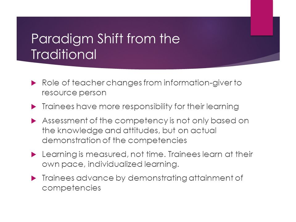 Paradigm Shift from the Traditional  Role of teacher changes from information-giver to resource person  Trainees have more responsibility for their learning  Assessment of the competency is not only based on the knowledge and attitudes, but on actual demonstration of the competencies  Learning is measured, not time.