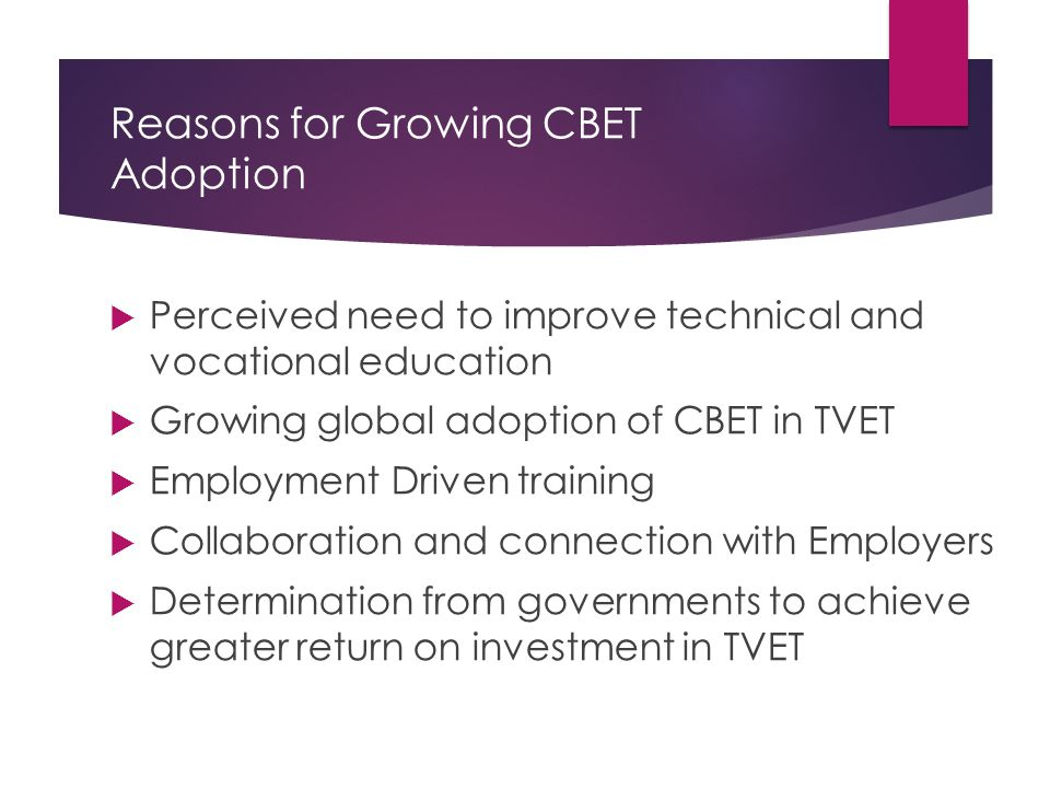 Reasons for Growing CBET Adoption  Perceived need to improve technical and vocational education  Growing global adoption of CBET in TVET  Employment Driven training  Collaboration and connection with Employers  Determination from governments to achieve greater return on investment in TVET