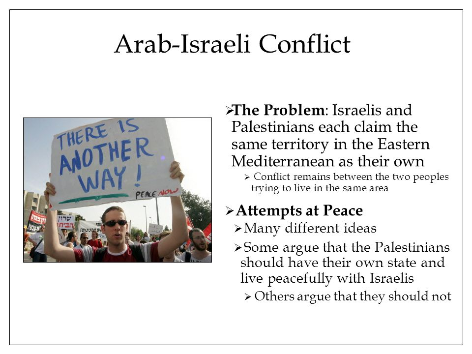 Arab-Israeli Conflict  The Problem : Israelis and Palestinians each claim the same territory in the Eastern Mediterranean as their own  Conflict remains between the two peoples trying to live in the same area  Attempts at Peace  Many different ideas  Some argue that the Palestinians should have their own state and live peacefully with Israelis  Others argue that they should not