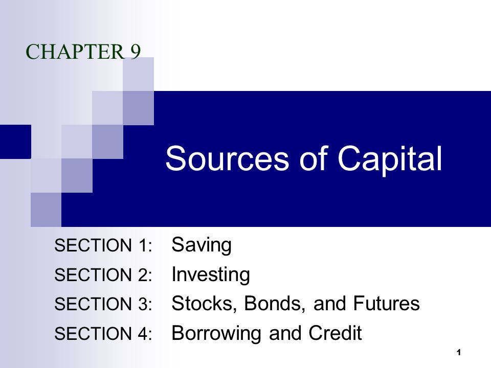 1 Sources of Capital SECTION 1: Saving SECTION 2: Investing SECTION 3: Stocks, Bonds, and Futures SECTION 4: Borrowing and Credit CHAPTER 9