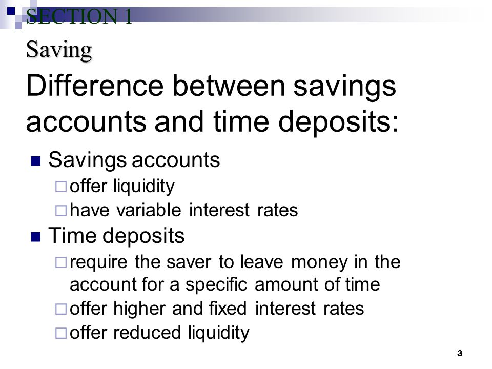 3 Difference between savings accounts and time deposits: Savings accounts  offer liquidity  have variable interest rates Time deposits  require the saver to leave money in the account for a specific amount of time  offer higher and fixed interest rates  offer reduced liquidity Saving SECTION 1