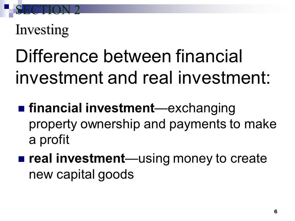 6 Difference between financial investment and real investment: financial investment—exchanging property ownership and payments to make a profit real investment—using money to create new capital goods Investing SECTION 2