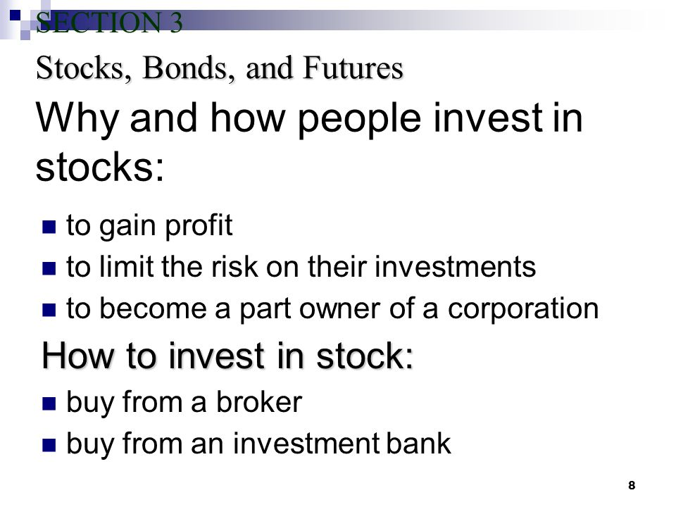 8 Why and how people invest in stocks: to gain profit to limit the risk on their investments to become a part owner of a corporation How to invest in stock: buy from a broker buy from an investment bank Stocks, Bonds, and Futures SECTION 3