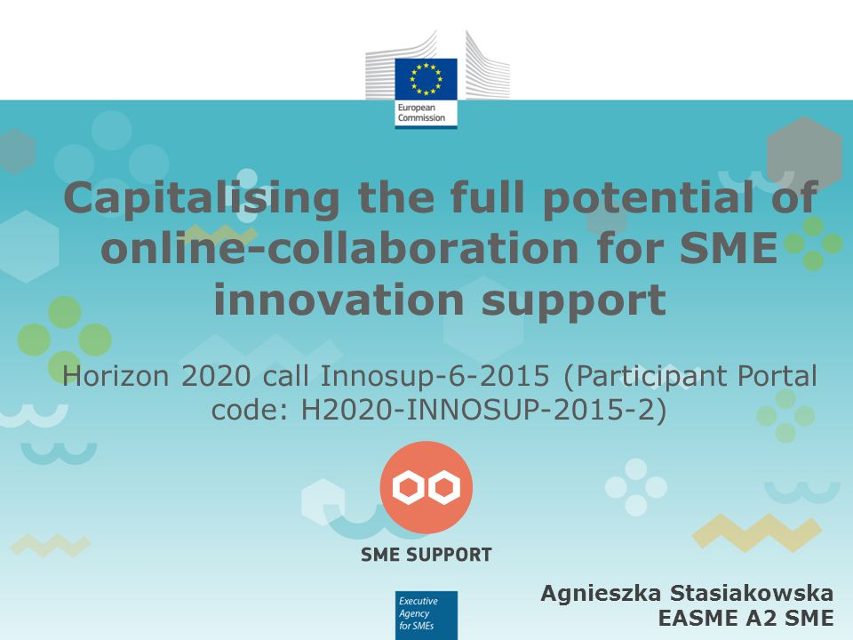 Capitalising the full potential of online-collaboration for SME innovation support Horizon 2020 call Innosup (Participant Portal code: H2020-INNOSUP ) Agnieszka Stasiakowska EASME A2 SME